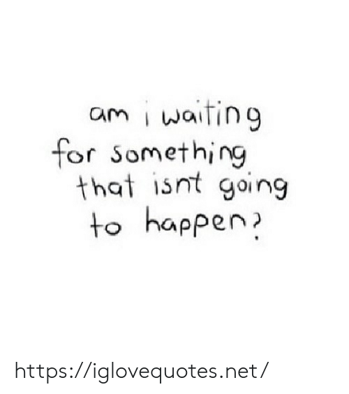 I Waiting: am i waiting  for Something  that isnt going  to happen https://iglovequotes.net/