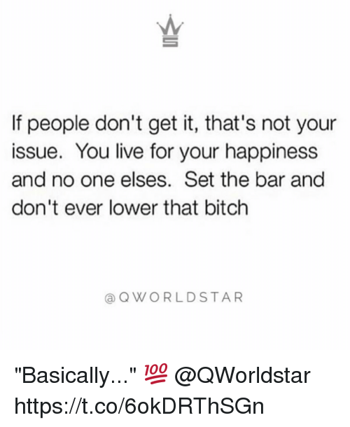 "Bitch, Memes, and Live: AM  If people don't get it, that's not your  issue. You live for your happiness  and no one elses. Set the bar and  don't ever lower that bitch  @QWORLDSTAR ""Basically..."" 💯 @QWorldstar https://t.co/6okDRThSGn"
