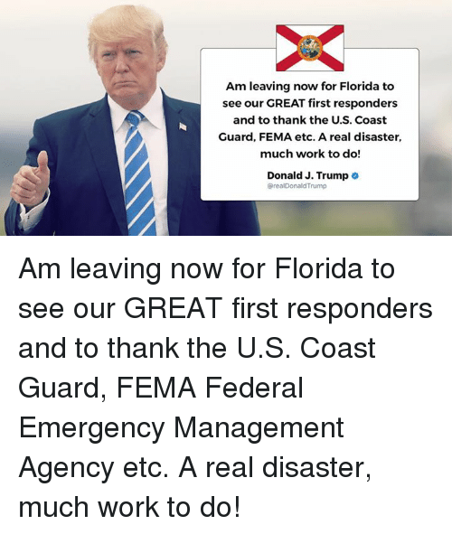Trumped: Am leaving now for Florida to  see our GREAT first responders  and to thank the U.S. Coast  Guard, FEMA etc. A real disaster,  much work to do!  Donald J. Trump .  @realDonaldTrump Am leaving now for Florida to see our GREAT first responders and to thank the U.S. Coast Guard, FEMA Federal Emergency Management Agency etc. A real disaster, much work to do!