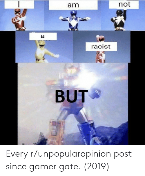 Not Racist: am  not  racist  BUT Every r/unpopularopinion post since gamer gate. (2019)