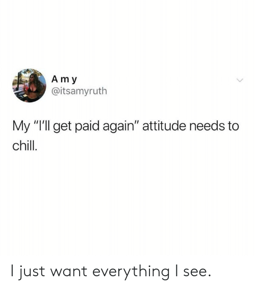 "Chill, Dank, and Attitude: Am y  @itsamyruth  My ""Ill get paid again"" attitude needs to  chill. I just want everything I see."