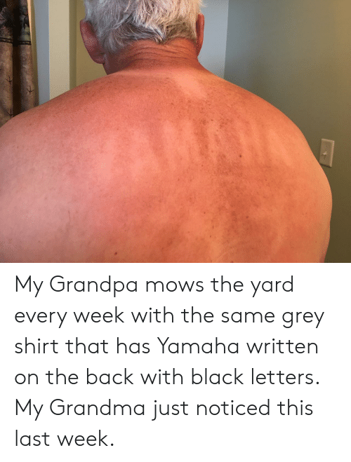 Grandma, Grandpa, and Black: AMAH My Grandpa mows the yard every week with the same grey shirt that has Yamaha written on the back with black letters. My Grandma just noticed this last week.