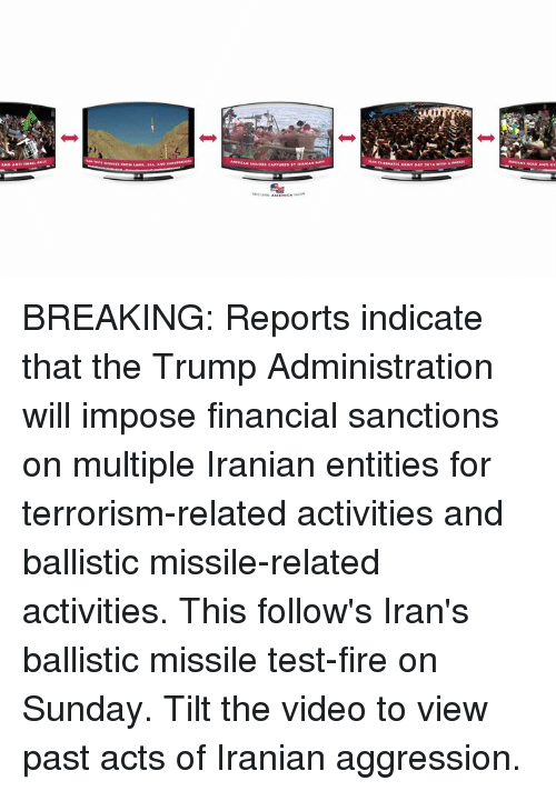 indices: Amalis·ATES AAMY DAY 2016-Ana BREAKING: Reports indicate that the Trump Administration will impose financial sanctions on multiple Iranian entities for terrorism-related activities and ballistic missile-related activities. This follow's Iran's ballistic missile test-fire on Sunday. Tilt the video to view past acts of Iranian aggression.
