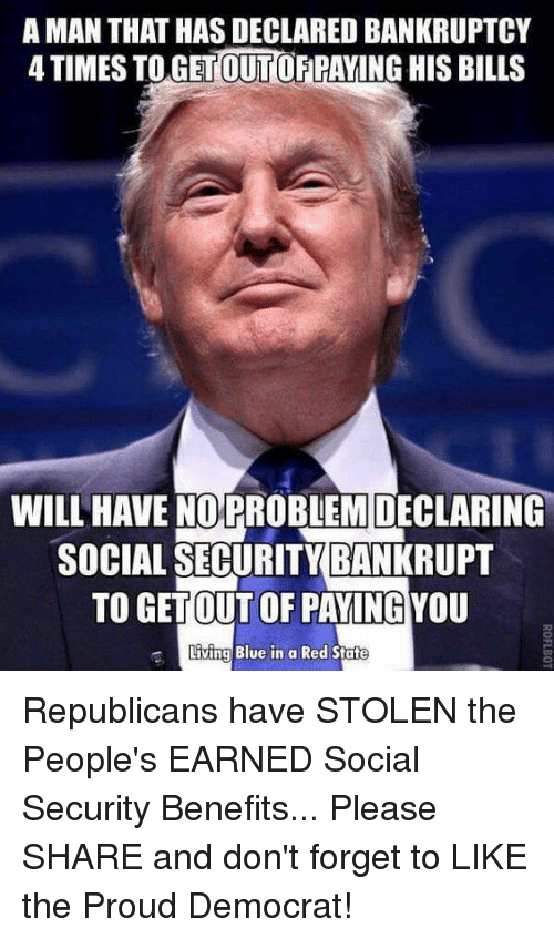 Blue In: AMAN THAT HAS DECLARED BANKRUPTCY  ATIMESTO OUT  PAYING HIS BILLS  WILL HAVE NO PROBLEM DECLARING  SOCIAL SECURITY BANKRUPT  TO GETOUT OF PAYING YOU  Living Blue in a Red State Republicans have STOLEN the People's EARNED Social Security Benefits... Please SHARE and don't forget to LIKE the Proud Democrat!