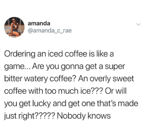 Too Much, Coffee, and Game: amanda  @amanda_c_rae  Ordering an iced coffee is like a  game... Are you gonna get a super  bitter watery coffee? An overly sweet  coffee with too much ice??? Or will  you get lucky and get one that's made  just right????? Nobody knows