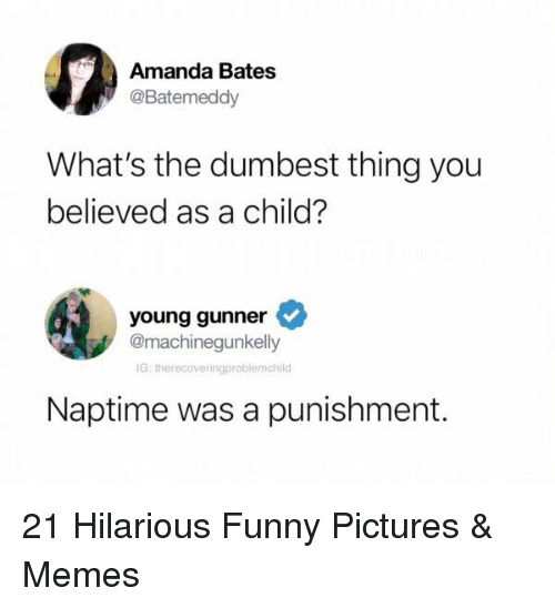 bates: Amanda Bates  @Batemeddy  What's the dumbest thing you  believed as a child?  young gunner  @machinegunkelly  G: therecoveringproblemchild  Naptime was a punishment. 21 Hilarious Funny Pictures & Memes