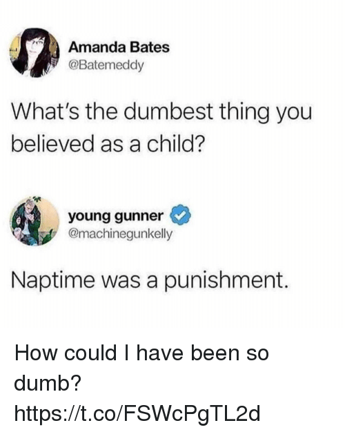 bates: Amanda Bates  @Batemeddy  What's the dumbest thing you  believed as a child?  young gunner  @machinegunkelly  Naptime was a punishment. How could I have been so dumb? https://t.co/FSWcPgTL2d