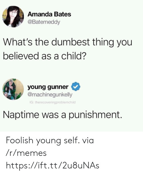 foolish: Amanda Bates  @Batemeddy  What's the dumbest thing you  believed as a child?  young gunner  @machinegunkelly  IG: therecoveringproblemchild  Naptime was a punishment. Foolish young self. via /r/memes https://ift.tt/2u8uNAs