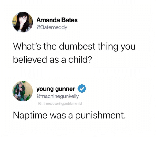 Bates, Thing, and You: Amanda Bates  @Batemeddy  What's the dumbest thing you  believed as a child?  young gunner  @machinegunkelly  IG: therecoveringproblemchild  Naptime was a punishment.