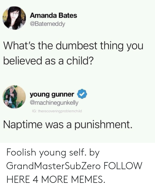 foolish: Amanda Bates  @Batemeddy  What's the dumbest thing you  believed as a child?  young gunner  @machinegunkelly  IG: therecoveringproblemchild  Naptime was a punishment. Foolish young self. by GrandMasterSubZero FOLLOW HERE 4 MORE MEMES.