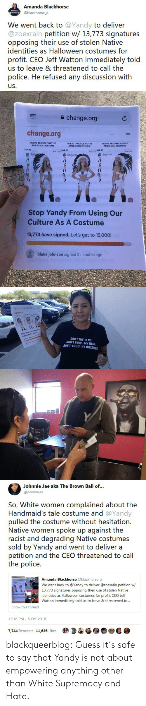 Identities: Amanda Blackhorse  @blackhorse a  We went back to @Yandy to deliver  @zoexrain petition w/ 13,773 signatures  opposing their use of stolen Native  identities as Halloween costumes for  profit. CEO Jeff Watton immediately told  us to leave & threatened to call the  police. He refused any discussion with  us.   a change.org  change.org  TRIBAL TROUBLE NATIVE  AMERICAN COSTUME  TRIBAL TROUBLE NATIVE  AMERICAN COSTUME  TRIBAL TROUBLE NATIVE  69.95  $69.95  Stop Yandy From Using Our  Culture As A Costume  13,773 have signed. Let's get to 15,000!  blake johnson signed 3 minutes ago   슐 change.org  change.org  Stop Yandy From Using Our  Culture As A Costume  13773 have signed. Lets get to 150  DON'T TOU H ME  DON'T TOU MY HAIR  DONT TOUC 개Y CULTURE   Johnnie Jae aka The Brown Ball of...  @johnniejae  So, White women complained about the  Handmaid's tale costume and @Yandy  pulled the costume without hesitation.  Native women spoke up against the  racist and degrading Native costumes  sold by Yandy and went to deliver a  petition and the CEO threatened to cal  the police.  Amanda Blackhorse @blackhorse_a  We went back to @Yandy to deliver @zoexrain petition w  13,773 signatures opposing their use of stolen Native  identities as Halloween costumes for profit. CEO Jeff  Watton immediately told us to leave & threatened to..  Show this thread  12:18 PM- 5 Oct 2018  7,744 Retweets 11,636 Likes  佣34锰●● blackqueerblog:  Guess it's safe to say that Yandy is not about empowering anything other than White Supremacy and Hate.