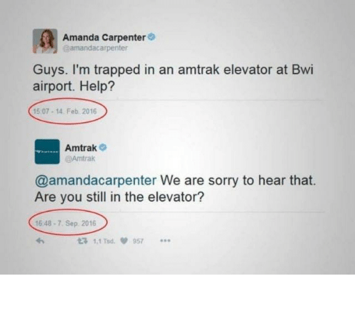 Sorry, Help, and Amtrak: Amanda Carpenter  amandacarpenter  Guys. I'm trapped in an amtrak elevator at Bwi  airport. Help?  15 07-14. Feb 2016  Amtrak  @Amtrak  @amandacarpenter We are sorry to hear that.  Are you still in the elevator?  16 48-7. Sep 2016  t3 1.1 Tsd  957 The so long hold up.