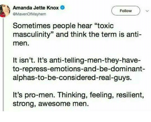 "Memes, Awesome, and Pro: Amanda Jette Knox  @MavenOfMayhem  Follow  Sometimes people hear ""toxic  masculinity"" and think the term is anti-  men.  It isn't. It's anti-telling-men-they-have-  to-repress-emotions-and-be-dominant-  alphas-to-be-considered-real-guys.  It's pro-men. Thinking, feeling, resilient,  strong, awesome men"