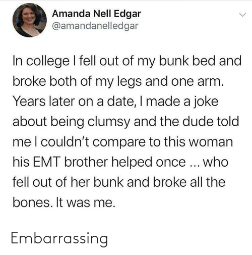 legs: Amanda Nell Edgar  @amandanelledgar  In college I fell out of my bunk bed and  broke both of my legs and one arm.  Years later on a date, I made a joke  about being clumsy and the dude told  meI couldn't compare to this woman  his EMT brother helped once ... who  fell out of her bunk and broke all the  bones. It was me. Embarrassing