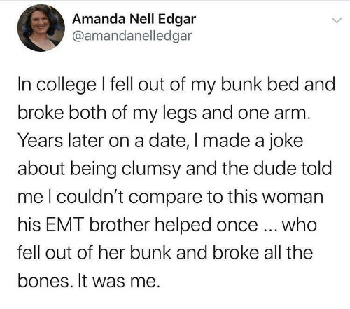 Bones: Amanda Nell Edgar  @amandanelledgar  In college I fell out of my bunk bed and  broke both of my legs and one arm.  Years later on a date, I made a joke  about being clumsy and the dude told  meI couldn't compare to this woman  his EMT brother helped once ... who  fell out of her bunk and broke all the  bones. It was me.