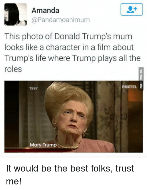 Donald Trumps: Amanda  @Pandamoanimum  This photo of Donald Trump's mum  looks like a character in a film about  Trump's life where Trump plays all the  roles  1997  FOXTEL  Mary Trump It would be the best folks, trust me!