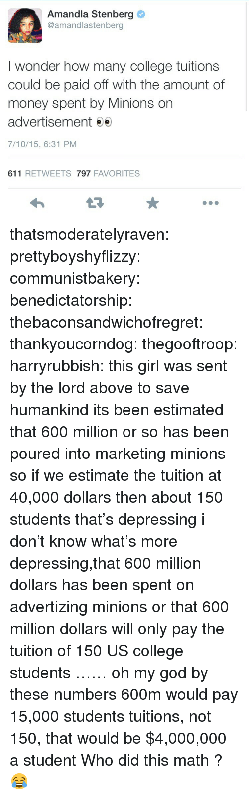 College, God, and Money: Amandla Stenberg  @amandlastenberg  I wonder how many college tuitions  could be paid off with the amount of  money spent by Minions on  advertisement e  7/10/15, 6:31 PM  611 RETWEETS 797 FAVORITES thatsmoderatelyraven: prettyboyshyflizzy:   communistbakery:   benedictatorship:  thebaconsandwichofregret:   thankyoucorndog:   thegooftroop:   harryrubbish:  this girl was sent by the lord above to save humankind  its been estimated that 600 million or so has been poured into marketing minions so if we estimate the tuition at 40,000 dollars then about 150 students   that's depressing   i don't know what's more depressing,that 600 million dollars has been spent on advertizing minions or that 600 million dollars will only pay the tuition of 150 US college students   …… oh my god  by these numbers 600m would pay 15,000 students tuitions, not 150, that would be $4,000,000 a student   Who did this math ? 😂