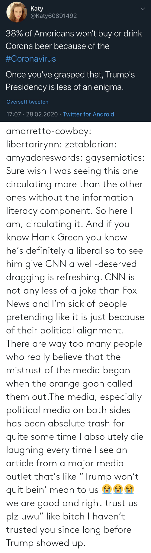 "cnn.com, Definitely, and News: amarretto-cowboy:  libertarirynn:  zetablarian:  amyadoreswords:   gaysemiotics:       Sure wish I was seeing this one circulating more than the other ones without the information literacy component. So here I am, circulating it.    And if you know Hank Green you know he's definitely a liberal so to see him give CNN a well-deserved dragging is refreshing. CNN is not any less of a joke than Fox News and I'm sick of people pretending like it is just because of their political alignment.   There are way too many people who really believe that the mistrust of the media began when the orange goon called them out.The media, especially political media on both sides has been absolute trash for quite some time   I absolutely die laughing every time I see an article from a major media outlet that's like ""Trump won't quit bein' mean to us 😭😭😭 we are good and right trust us plz uwu"" like bitch I haven't trusted you since long before Trump showed up."