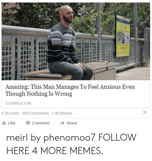 Dank, Memes, and Target: Amazing: This Man Manages To Feel Anxious Even  Though Nothing Is Wrong  CLICKHOLE.COM  5.2k Likes 269 Comments  1.4k Shares  Like  Comment  Share meirl by phenomoo7 FOLLOW HERE 4 MORE MEMES.