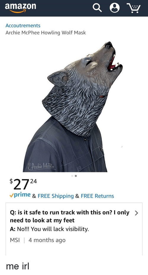Amazon, Run, and Free: amazon  Accoutrements  Archie McPhee Howling Wolf Mask  2724  vprime & FREE Shipping & FREE Returns  Q: is it safe to run track with this on? I only  need to look at my feet  A: No!! You wil lack visibility.  MSI | 4 months ago  >