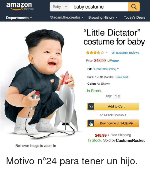 """Amazon, Click, and Zoom: amazon  Baby  baby costume  Prime  Departments  @adam.the.creatorBrowsing HistoryToday's Deals  """"Little Dictator""""  costume for baby  21 customer reviews  Price: $48.99 Prime  Fit: Runs Small (88%)""""  Size: 12-18 Months Size Chart  Color: As Shown  In Stock.  Qty: 1  Add to Cart  or 1-Click Checkout  Buy now with 1-Click®  $48.99 Free Shipping  In Stock. Sold by CostumeRocket  Roll over image to zoom in <p>Motivo nº24 para tener un hijo.</p>"""