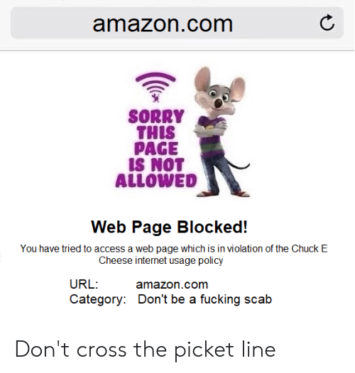 Amazon, Chuck E Cheese, and Fucking: amazon.com  SORRY  THIS  PAGE  IS NOT  ALLOWED  Web Page Blocked!  You have tried to access a web page which is in violation of the Chuck E  Cheese internet usage policy  URL:  amazon.com  Category: Don't be a fucking scab Don't cross the picket line