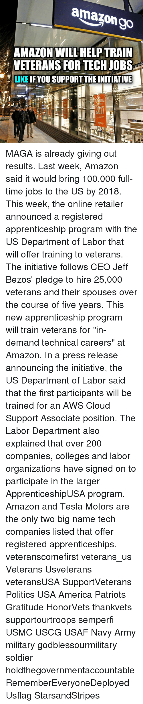 """Initialism: amazon go  i AMAZON WILL HELP TRAIN  VETERANS FOR TECH JOBS  LIKE  IF YOU SUPPORT THEINITIATIVE  ING MAGA is already giving out results. Last week, Amazon said it would bring 100,000 full-time jobs to the US by 2018. This week, the online retailer announced a registered apprenticeship program with the US Department of Labor that will offer training to veterans. The initiative follows CEO Jeff Bezos' pledge to hire 25,000 veterans and their spouses over the course of five years. This new apprenticeship program will train veterans for """"in-demand technical careers"""" at Amazon. In a press release announcing the initiative, the US Department of Labor said that the first participants will be trained for an AWS Cloud Support Associate position. The Labor Department also explained that over 200 companies, colleges and labor organizations have signed on to participate in the larger ApprenticeshipUSA program. Amazon and Tesla Motors are the only two big name tech companies listed that offer registered apprenticeships. veteranscomefirst veterans_us Veterans Usveterans veteransUSA SupportVeterans Politics USA America Patriots Gratitude HonorVets thankvets supportourtroops semperfi USMC USCG USAF Navy Army military godblessourmilitary soldier holdthegovernmentaccountable RememberEveryoneDeployed Usflag StarsandStripes"""