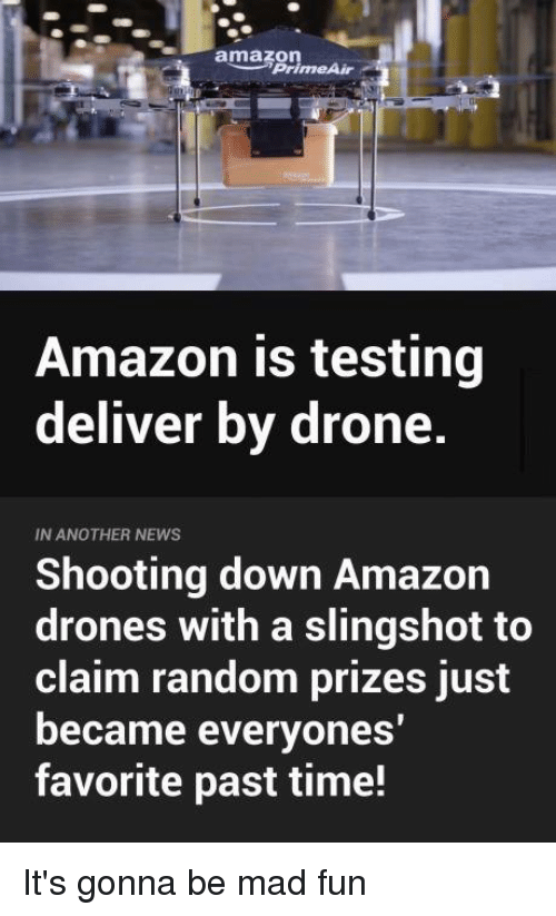 slingshot: amazon  Prime Air  Amazon is testing  deliver by drone.  IN ANOTHER NEWS  Shooting down Amazon  drones with a slingshot to  claim random prizes just  became everyones  favorite past time! It's gonna be mad fun
