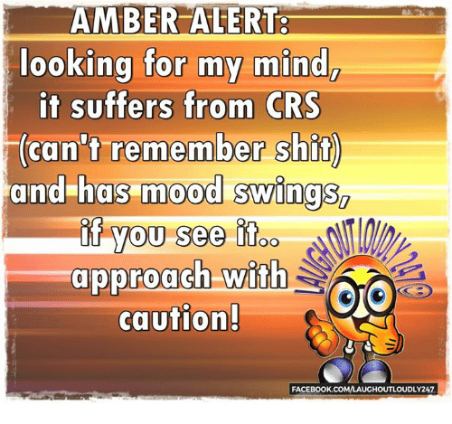 Mood Swing: AMBER ALERT  looking for my mind,  it suffers from CRS  (can't remember shit  and has mood swings  if you see OO  approach with  CO  caution!  FACEBOOK.COMVLAUGHOUTLOUDLY247
