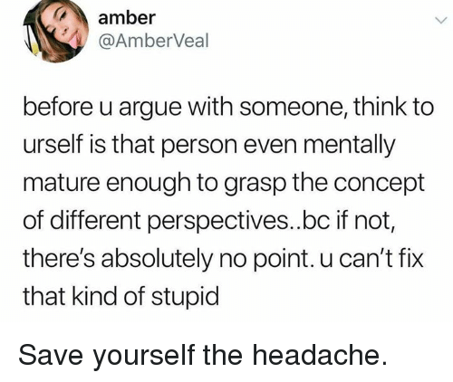 Save Yourself: amber  @AmberVeal  before u argue with someone, think to  urself is that person even mentally  mature enough to grasp the concept  of different perspectives..bc if not,  there's absolutely no point. u can't fix  that kind of stupid Save yourself the headache.
