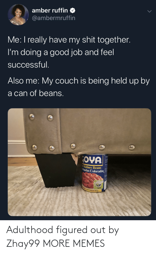 Me I: amber ruffin  @ambermruffin  Me: I really have my shit together.  I'm doing a good job and feel  successful.  Also me: My couch is being held up by  a can of beans.  OYA  Kidney Beans  huelas Coloradas  E PREMIUMS Adulthood figured out by Zhay99 MORE MEMES