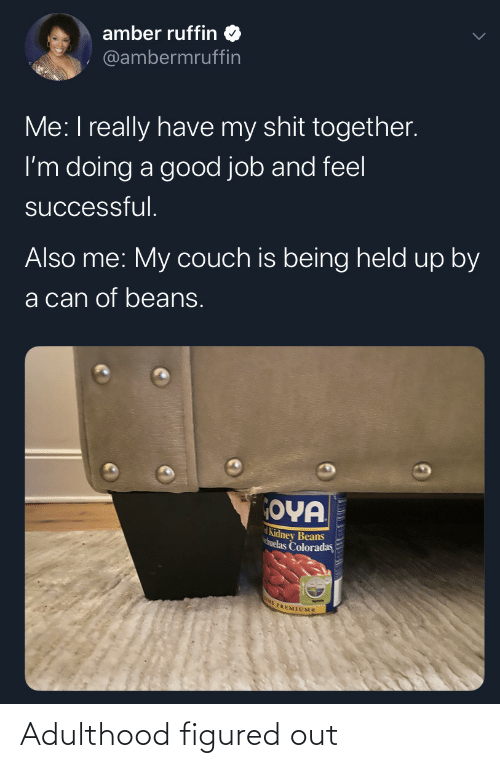 shit: amber ruffin  @ambermruffin  Me: I really have my shit together.  I'm doing a good job and feel  successful.  Also me: My couch is being held up by  a can of beans.  OYA  Kidney Beans  huelas Coloradas  E PREMIUMS Adulthood figured out