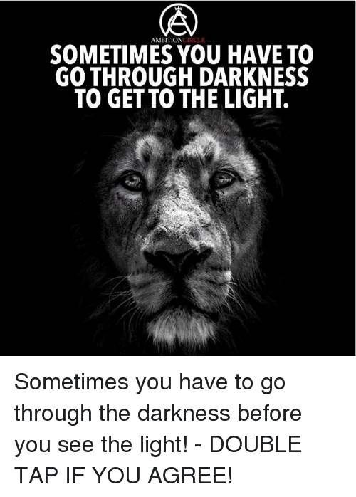 circling: AMBITION  CIRCLE  SOMETIMES YOU HAVE TO  GO THROUGH DARKNESS  TO GET TO THE LIGHT. Sometimes you have to go through the darkness before you see the light! - DOUBLE TAP IF YOU AGREE!