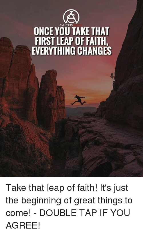 leap of faith: AMBITION  ONCE YOU TAKE THA  FIRST LEAP OF FAITH  EVERYTHING CHANGES Take that leap of faith! It's just the beginning of great things to come! - DOUBLE TAP IF YOU AGREE!