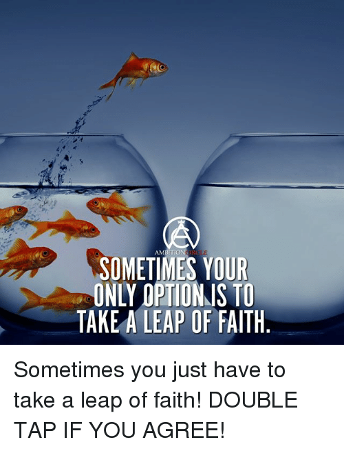 Memes, Ambition, and Faith: AMBITION  SOMETIMES YOUR  ONLY OPTIONS TO  TAKE A LEAP OF FAITH Sometimes you just have to take a leap of faith! DOUBLE TAP IF YOU AGREE!