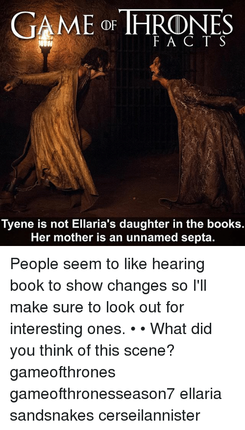 Aming: AME oF THRONES  F A C T S  Tyene is not Ellaria's daughter in the books.  Her mother is an unnamed septa. People seem to like hearing book to show changes so I'll make sure to look out for interesting ones. • • What did you think of this scene? gameofthrones gameofthronesseason7 ellaria sandsnakes cerseilannister