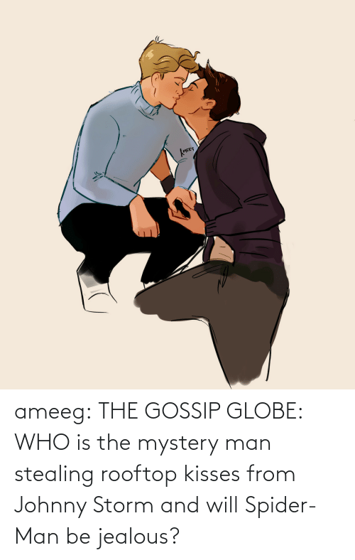 gossip: ameeg:  THE GOSSIP GLOBE: WHO is the mystery man stealing rooftop kisses from Johnny Storm and will Spider-Man be jealous?