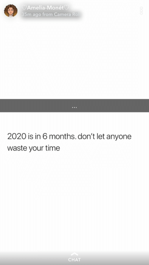 Camera, Chat, and Time: Amelia-Monét  35m ago from Camera Roll  2020 is in 6 months. don't let anyone  waste your time  CHAT