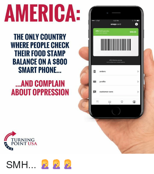 stamp: AMERICA  AT&T  120 PM  snapcard  375/500  50.00  THE ONLY COUNTRY  WHERE PEOPLE CHECK  THEIR FOOD STAMP  BALANCE ON A $800  SMART PHONE...  Lfetime points  orders  ...AND COMPLAIN  ABOUT OPPRESSION  profile  customer care  TURNING  POINT USA SMH... 🤦‍♀️🤦‍♀️🤦‍♀️