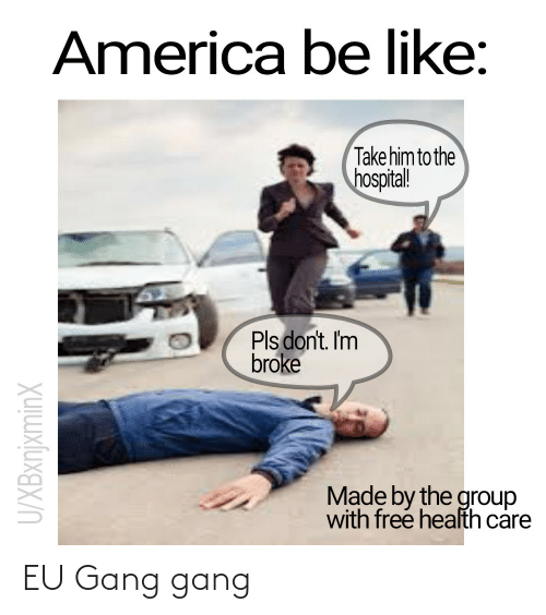 health: America be like:  Take him to the  hospital!  Pls don't. Im  broke  Made by the group  with free health care  U/XBxnjxminX EU Gang gang
