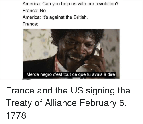 cest: America: Can you help us with our revolution?  France: No  America: It's against the British.  France:  Merde negro c'est tout ce que tu avais à dire France and the US signing the Treaty of Alliance February 6, 1778