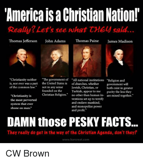"""Shone: """"America Christian Nation!  Really? Let's see what CME said.  Thomas Jefferson  John Adams  Thomas Paine  James Madison  """"Christianity neither  """"The government of """"All national institutions Religion and  is, nor ever was a part the United States is of churches, whether  government will  of the common law.  not in any sense  Jewish, Christian, or  both exist in greater  founded on the  Turkish, appear to me  purity the less they  Christian Religion  no other than human in  are mixed together  """"Christianity is  ventions set up to terrify  the most perverted  and enslave mankind,  system that ever  and monopolize power  shone on man.""""  and profit.""""  DAMN those PESKY FACTS.  They really do get in the way of the Christian Agenda, don't they?  www.kar creat, com CW Brown"""