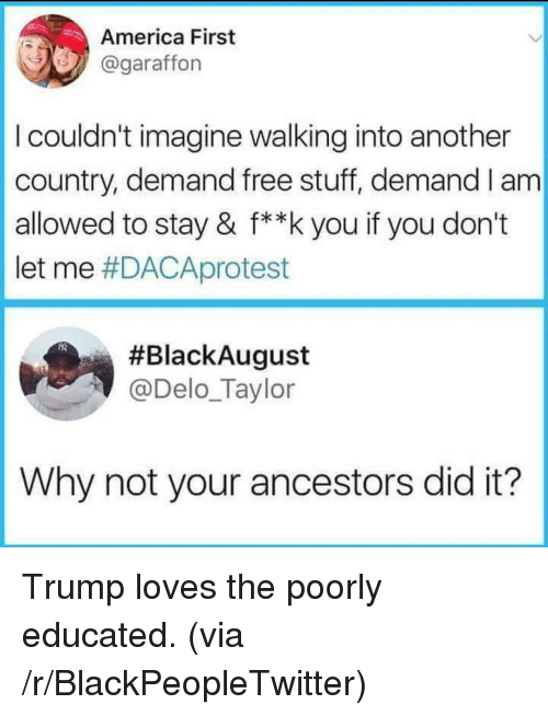 America, Blackpeopletwitter, and Free: America First  @garaffon  I couldn't imagine walking into another  country, demand free stuff, demand I am  allowed to stay & f**k you if you don't  let me #DACAprotest  #BlackAugust  @Delo_Taylor  Why not your ancestors did it? Trump loves the poorly educated. (via /r/BlackPeopleTwitter)
