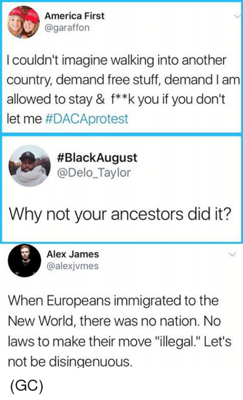 """disingenuous: America First  @garafforn  I couldn't imagine walking into another  country, demand free stuff, demand I am  allowed to stay & f**k you if you don't  let me #DACAprotest  #BlackAugust  @Delo_Taylor  Why not your ancestors did it?  Alex James  @alexjvmes  When Europeans immigrated to the  New World, there was no nation. No  laws to make their move """"illegal."""" Let's  not be disingenuous. (GC)"""