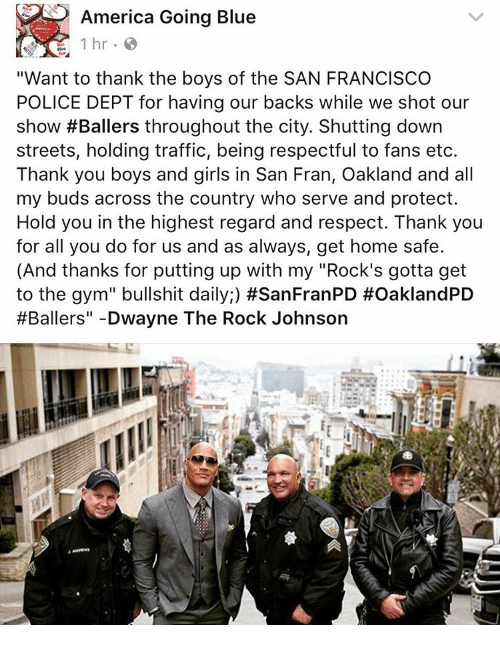 "my rock: America Going Blue  1 hr.  ""Want to thank the boys of the SAN FRANCISCO  POLICE DEPT for having our backs while we shot our  show #Ballers throughout the city. Shutting down  streets, holding traffic, being respectful to fans etc.  Thank you boys and girls in San Fran, Oakland and all  my buds across the country who serve and protect.  Hold you in the highest regard and respect. Thank you  for all you do for us and as always, get home safe.  (And thanks for putting up with my ""Rock's gotta get  to the gym"" bullshit daily;) #SanFranPD #OaklandPD  #Ballers"" Dwayne The Rock Johnson"