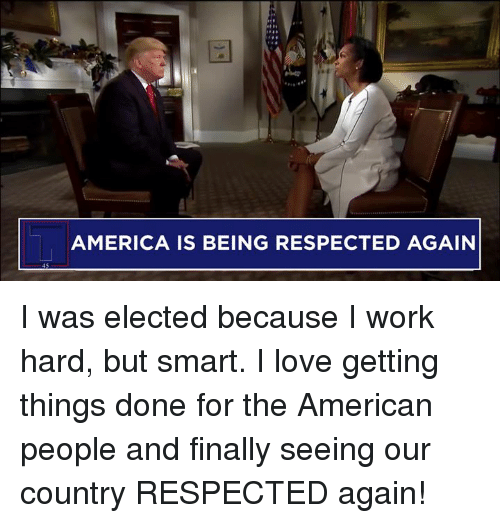 I Work Hard: AMERICA IS BEING RESPECTED AGAIN I was elected because I work hard, but smart. I love getting things done for the American people and finally seeing our country RESPECTED again!