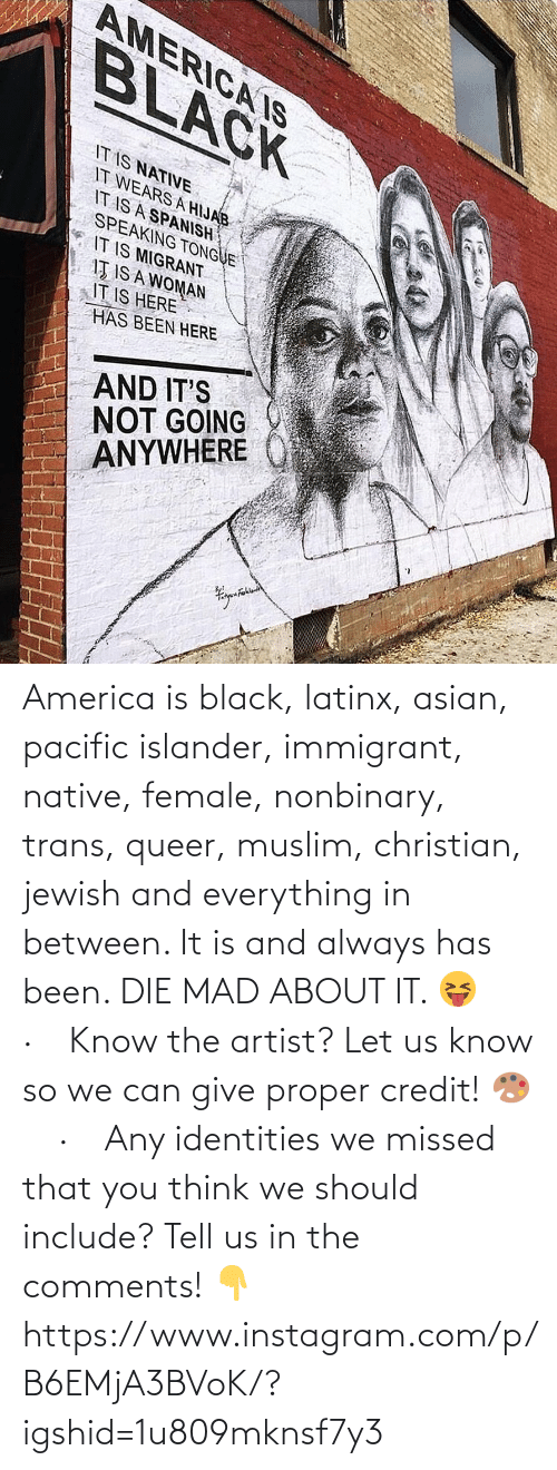 A Woman: AMERICA IS  BLACK  IT IS NATIVE  IT WEARS A HIJAB  IT IS A SPANISH  SPEAKING TONGUE  IT IS MIGRANT  IŢ IS A WOMAN  IT IS HERE  HAS BEEN HERE  AND IT'S  NOT GOING  ANYWHERE America is black, latinx, asian, pacific islander, immigrant, native, female, nonbinary, trans, queer, muslim, christian, jewish and everything in between. It is and always has been. DIE MAD ABOUT IT. 😝⠀ ·⠀ Know the artist? Let us know so we can give proper credit! 🎨⠀ ·⠀ Any identities we missed that you think we should include? Tell us in the comments! 👇 https://www.instagram.com/p/B6EMjA3BVoK/?igshid=1u809mknsf7y3