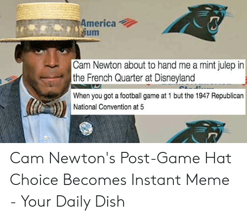 Cam Newton Memes: America  ium  Cam Newton about to hand me a mint julep in  the French Quarter at Disneyland  When you got a football game at 1 but the 1947 Republican  National Convention at 5 Cam Newton's Post-Game Hat Choice Becomes Instant Meme - Your Daily Dish