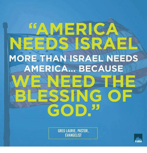 evangelist: AMERICA  NEEDS ISRAEL  MORE THAN ISRAEL NEEDS  AMERICA... BECAUSE  WE NEED THE  BLESSING OPF  GOD.35  GREG LAURIE, PASTOR,  EVANGELIST  FIRM