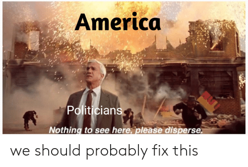 America, Reddit, and Politicians: America  Politicians  Nothing to see here, please disperse we should probably fix this